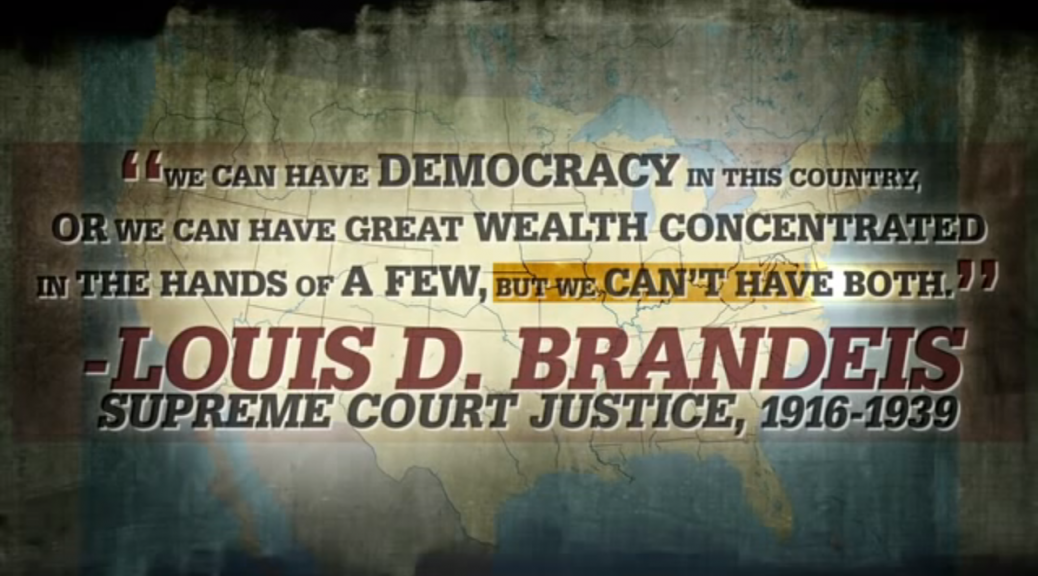 """We can have democracy in this country, or we can have great wealth concentrated in the hands of a few, but we can't have both"" Louis Brandes, Supreme Court Justice 1916-1939"